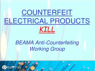 COUNTERFEIT ELECTRICAL PRODUCTS KILL BEAMA Anti-Counterfeiting  Working Group