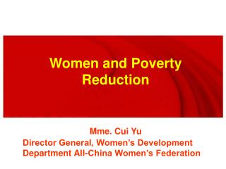 Women and Poverty Reduction Mme. Cui Yu