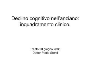 Declino cognitivo nell'anziano: inquadramento clinico. Trento 20 giugno 2008 Dottor Paolo Sterzi