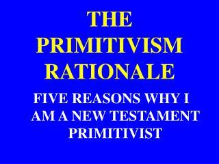 THE PRIMITIVISM RATIONALE