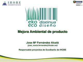 Mejora Ambiental de producto Jose Mª Fernández Alcalá (jose_maria.fernandez@ihobe)