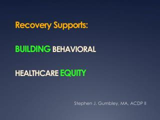 Recovery Supports:  BUILDING BEHAVIORAL  HEALTHCARE  EQUITY