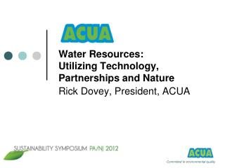 Water Resources:  Utilizing Technology, Partnerships and Nature Rick Dovey, President, ACUA