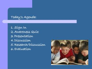 Today's Agenda: Sign In Awareness Quiz  Presentation Discussion Research/Discussion  Evaluation