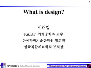 What is design? 이대길 KAIST   기계공학과 교수 한국과학기술한림원 정회원 한국복합재료학회 부회장