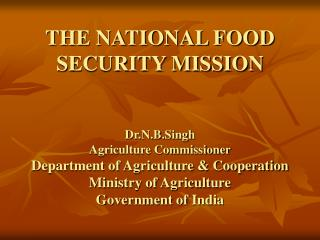 THE NATIONAL FOOD SECURITY MISSION Dr.N.B.Singh Agriculture Commissioner Department of Agriculture & Cooperation Mi