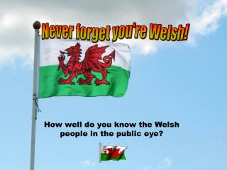 Never forget you're Welsh!