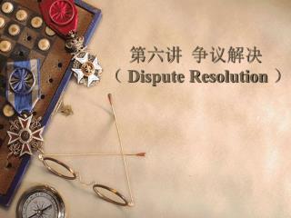 第六讲  争议解决(  Dispute Resolution )