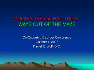 MOOD FLIPS and BAD TRIPS : WAYS OUT OF THE MAZE