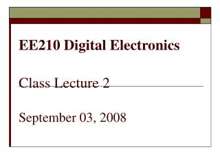 EE210 Digital Electronics Class Lecture 2 September 03, 2008