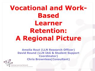 Vocational and Work-Based   Learner  Retention: A Regional Picture   Amelia Rout LLN Research Officer David Round LLN IA