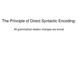 The Principle of Direct Syntactic Encoding: All grammatical relation changes are lexical