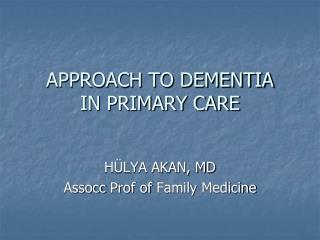 APPROACH TO DEMENTIA IN PRIMARY CARE