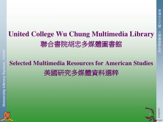 United College Wu Chung Multimedia Library 聯合書院胡忠多媒體圖書館 Selected Multimedia Resources for American Studies 美國研究多媒體資料選粹