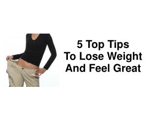 5 Top Tips  To Lose Weight And Feel Great