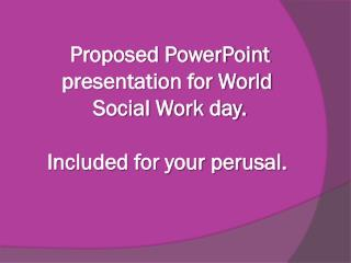 Proposed PowerPoint presentation for World  Social Work day. Included for your perusal.