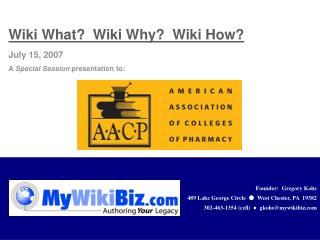 Wiki What?  Wiki Why?  Wiki How? July 15, 2007 A  Special Session  presentation to: