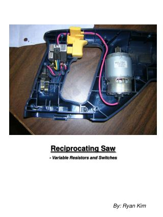 Reciprocating Saw - Variable Resistors and Switches By: Ryan Kim