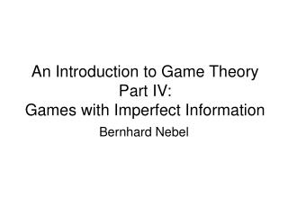 An Introduction to Game Theory Part IV:   Games with Imperfect Information