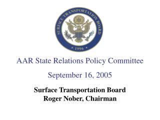 AAR State Relations Policy Committee September 16, 2005 Surface Transportation Board