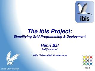 The Ibis Project: Simplifying Grid Programming & Deployment Henri Bal bal@cs.vu.nl Vrije Universiteit Amsterdam