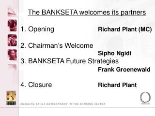 Opening 	     		 Richard Plant (MC) 2. Chairman's Welcome   						Sipho Ngidi BANKSETA Future Strategies  							 Frank