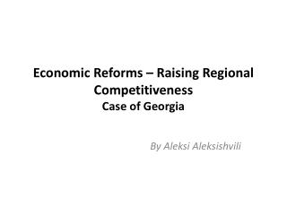Economic Reforms – Raising Regional Competitiveness  Case of Georgia