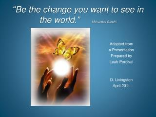 """Be the change you want to see in the world.""      Mohandas Gandhi"