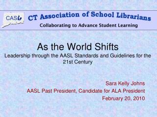 As the World Shifts  Leadership through the AASL Standards and Guidelines for the 21st Century