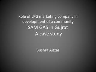 Role of LPG marketing company in development of a community SAM GAS in  Gujrat  A case study