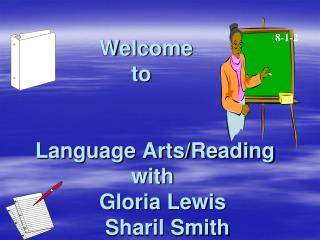 Welcome  				to 	Language Arts/Reading 				with  			Gloria Lewis	 			 Sharil Smith
