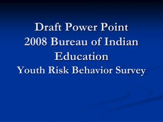 Draft Power Point 2008 Bureau of Indian Education  Youth Risk Behavior Survey
