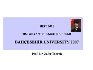 HIST 3051 HISTORY OF TURKISH REPUBLIC BAHÇEŞEHİR UNIVERSITY 2007 Prof. Dr. Zafer Toprak