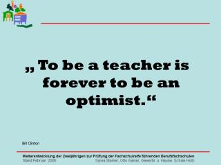 """ To be a teacher is forever to be an optimist."" Bill Clinton"