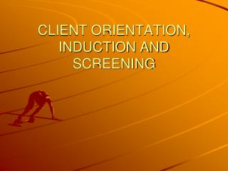 CLIENT ORIENTATION, INDUCTION AND SCREENING