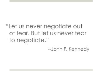 """Let us never negotiate out of fear. But let us never fear to negotiate.""  --John F. Kennedy"