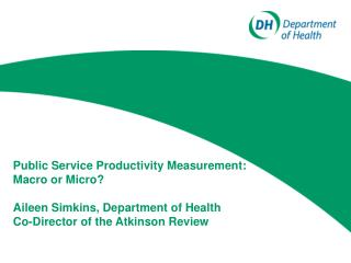 Public Service Productivity Measurement: Macro or Micro? Aileen Simkins, Department of Health
