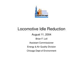 Locomotive Idle Reduction August 11, 2004 Brian F. Loll Assistant Commissioner Energy  Air Quality Division Chicago Dept