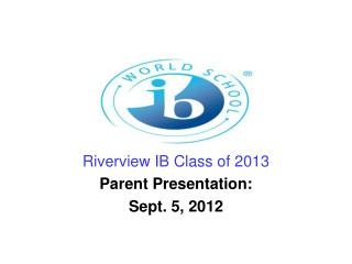 Riverview IB Class of 2013 Parent Presentation:  Sept. 5, 2012