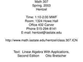 Math 307 Spring, 2003 Hentzel Time: 1:10-2:00 MWF Room: 1324 Howe Hall Office 432 Carver Phone 515-294-8141 E-mail: hent