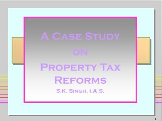 A Case Study  on Property Tax Reforms S.K. Singh, I.A.S.