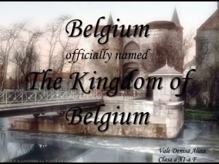 Belgium  officially named  The Kingdom of Belgium