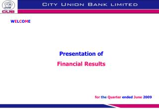 W E L C O M E Presentation of  Financial Results for the  Quarter  ended  June  2009