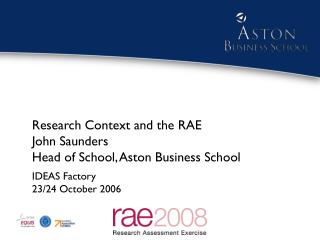Research Context and the RAE John Saunders Head of School, Aston Business School