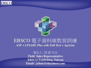 EBSCO  電子資料庫教育訓練 ASP + CINAHL Plus with Full Text + AgeLine  報告人 :  周 頡 先生