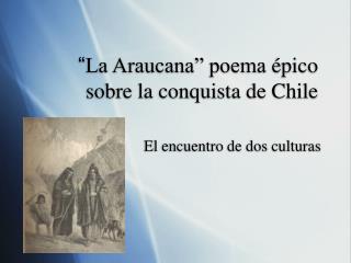 """"""" La Araucana"""" poema  épico sobre la conquista de Chile"""