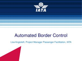 Automated Border Control Lisa Angiolelli, Project Manager Passenger Facilitation, IATA