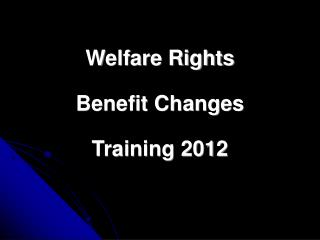 Welfare Rights Benefit Changes Training 2012