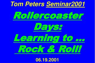 Tom Peters  Seminar2001 Rollercoaster Days: Learning to …  Rock & Roll! 06.19.2001
