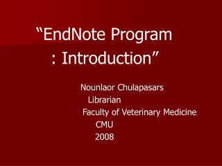 """ EndNote Program : Introduction""              Nounlaor Chulapasars Librarian"